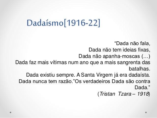 """Dadaísmo[1916-22] """"Dada não fala, Dada não tem ideias fixas, Dada não apanha-moscas (…) Dada faz mais vítimas num ano que ..."""