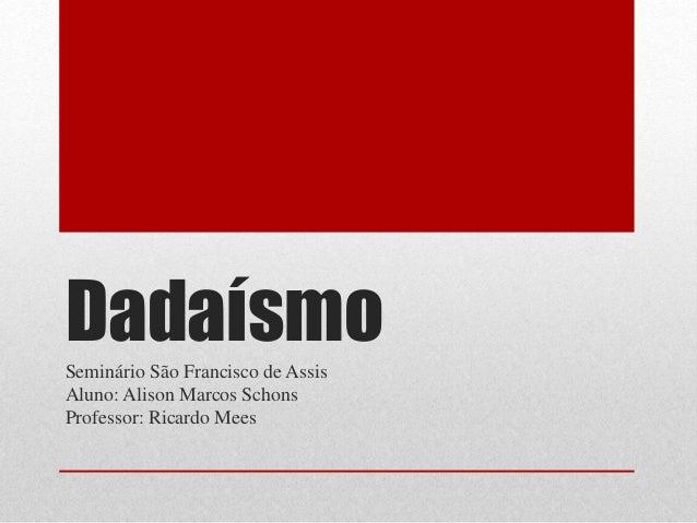DadaísmoSeminário São Francisco de Assis Aluno: Alison Marcos Schons Professor: Ricardo Mees