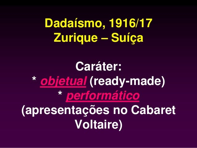 Dadaísmo, 1916/17 Zurique – Suíça Caráter: * objetual (ready-made) * performático (apresentações no Cabaret Voltaire)