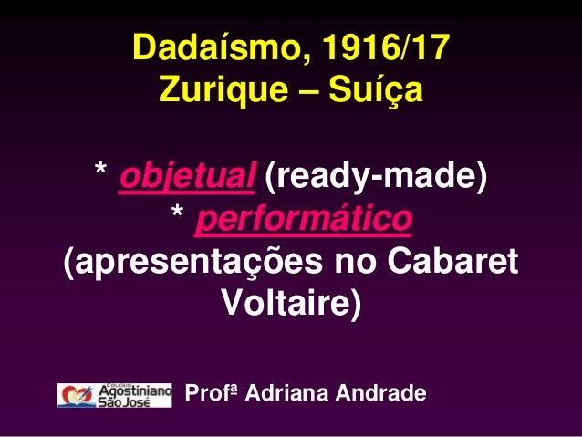 Dadaísmo, 1916/17    Zurique – Suíça  * objetual (ready-made)       * performático(apresentações no Cabaret          Volta...