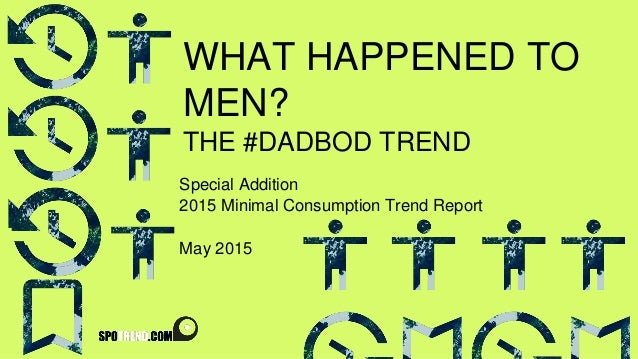 WHAT HAPPENED TO MEN? THE #DADBOD TREND Special Addition 2015 Minimal Consumption Trend Report May 2015