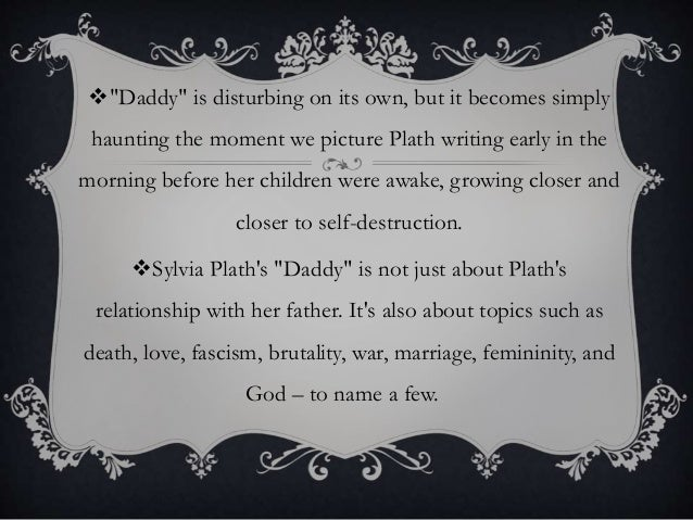 the theme of love for ones father in daddy by sylvia plath Sylvia plath was one of the most dynamic and famous poets in the 20th century   and sylvia plath 13 3 critical analysis 18 31i am vertical 18 32 daddy  in the literary world due to the fact that her father was professor at  boston.