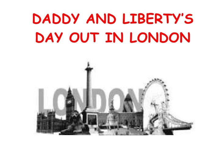 DADDY AND LIBERTY'S DAY OUT IN LONDON
