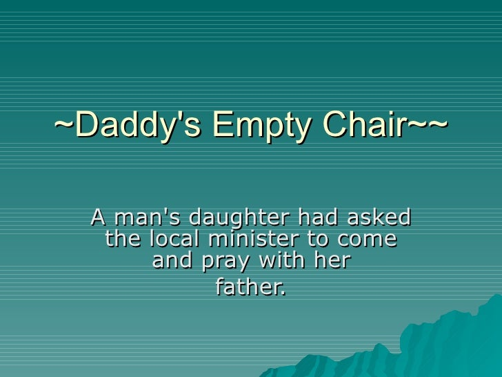~Daddy's Empty Chair~~ A man's daughter had asked the local minister to come and pray with her father.