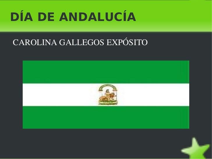 DÍA DE ANDALUCÍA <ul><li>CAROLINA GALLEGOS EXPÓSITO </li></ul>