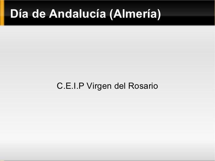 Día de Andalucía (Almería) <ul><li>C.E.I.P Virgen del Rosario </li></ul>