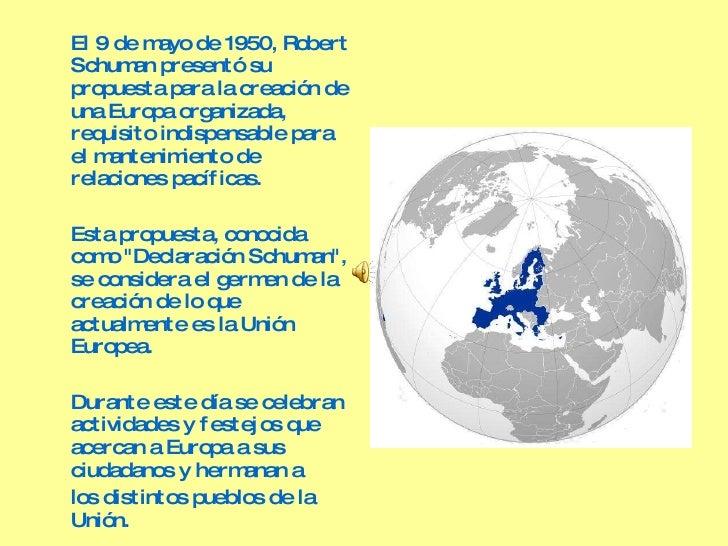 <ul><li>El 9 de mayo de 1950, Robert Schuman presentó su propuesta para la creación de una Europa organizada, requisito in...