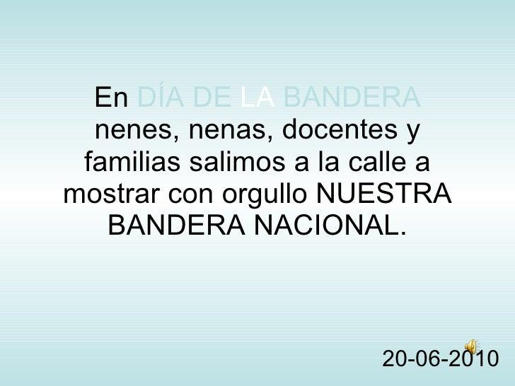 En  DÍA DE   LA   BANDERA nenes, nenas, docentes y familias salimos a la calle a mostrar con orgullo NUESTRA BANDERA NACIO...