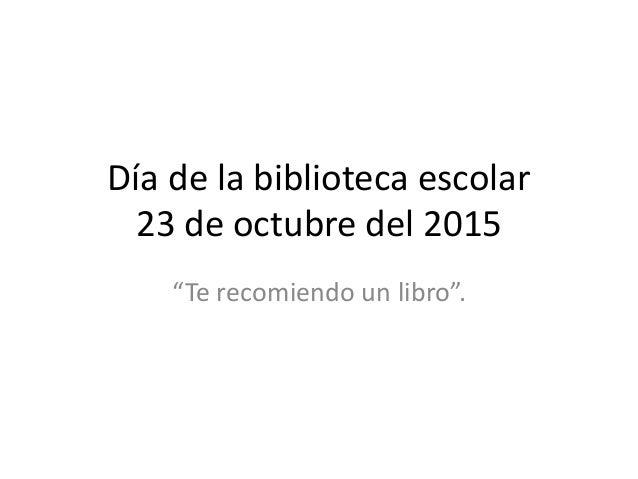 """Día de la biblioteca escolar 23 de octubre del 2015 """"Te recomiendo un libro""""."""