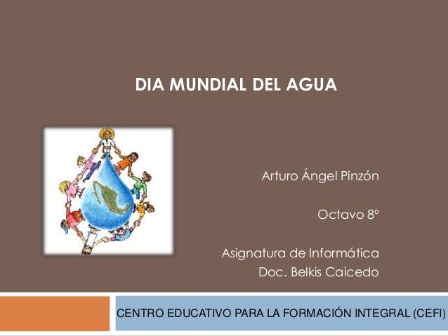 DIA MUNDIAL DEL AGUAArturo Ángel PinzónOctavo 8ºAsignatura de InformáticaDoc. Belkis CaicedoCENTRO EDUCATIVO PARA LA FORMA...