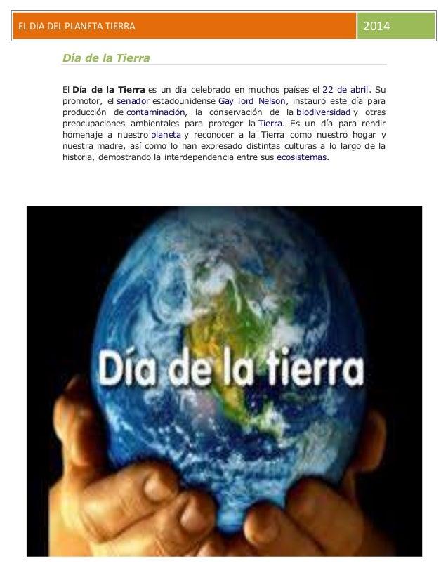 EL DIA DEL PLANETA TIERRA 2014 Día de la Tierra El Día de la Tierra es un día celebrado en muchos países el 22 de abril. S...