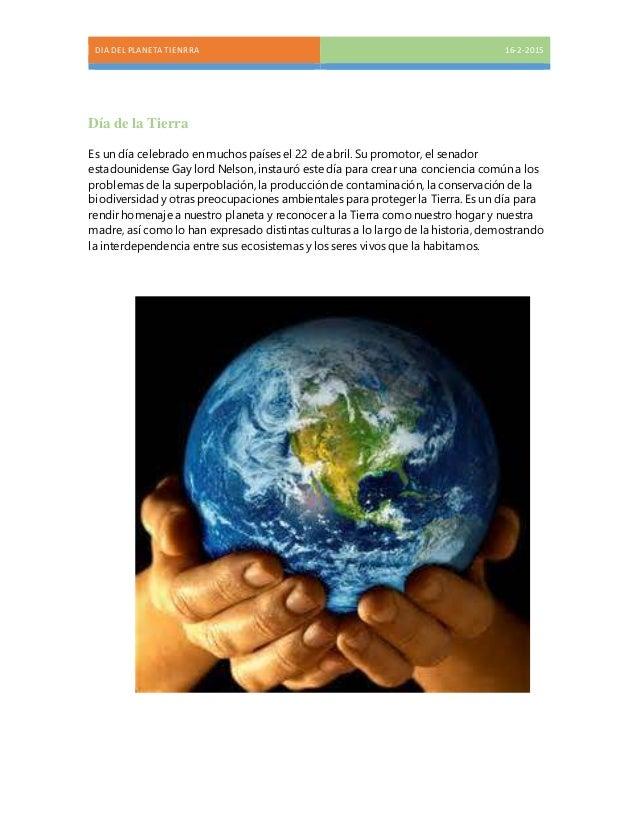 DIA DEL PLANETA TIENRRA 16-2-2015 Día de la Tierra Es un día celebrado en muchos países el 22 de abril. Su promotor, el se...