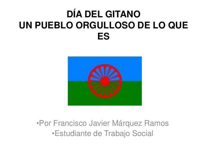 DÍA DEL GITANOUN PUEBLO ORGULLOSO DE LO QUE              ES  •Por Francisco Javier Márquez Ramos      •Estudiante de Traba...