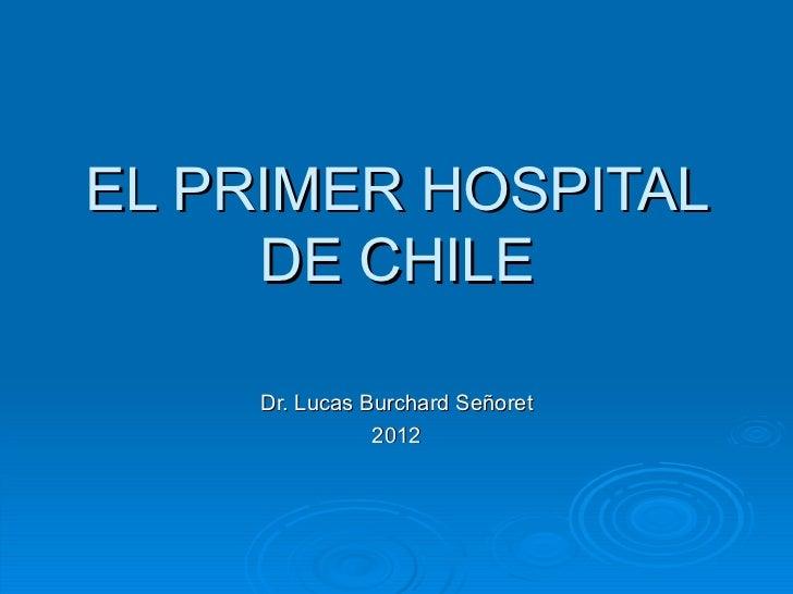 EL PRIMER HOSPITAL     DE CHILE     Dr. Lucas Burchard Señoret                2012