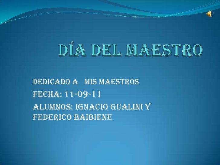 Día del maestro<br />Dedicado a   MIS MAESTROS<br />Fecha: 11-09-11<br />AlumnoS: Ignacio Gualini y Federico baibiene<br />