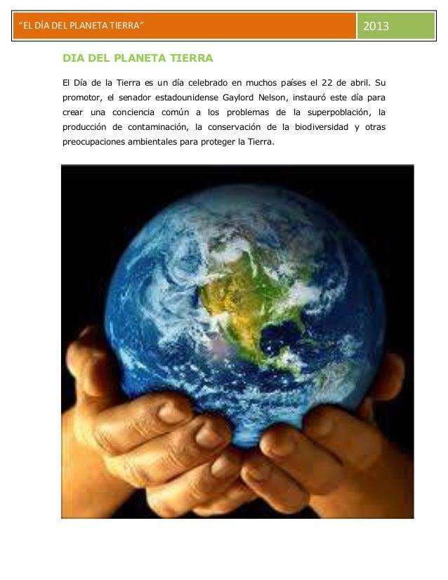 """""""EL DÍA DEL PLANETA TIERRA"""" 2013 DIA DEL PLANETA TIERRA El Día de la Tierra es un día celebrado en muchos países el 22 de ..."""