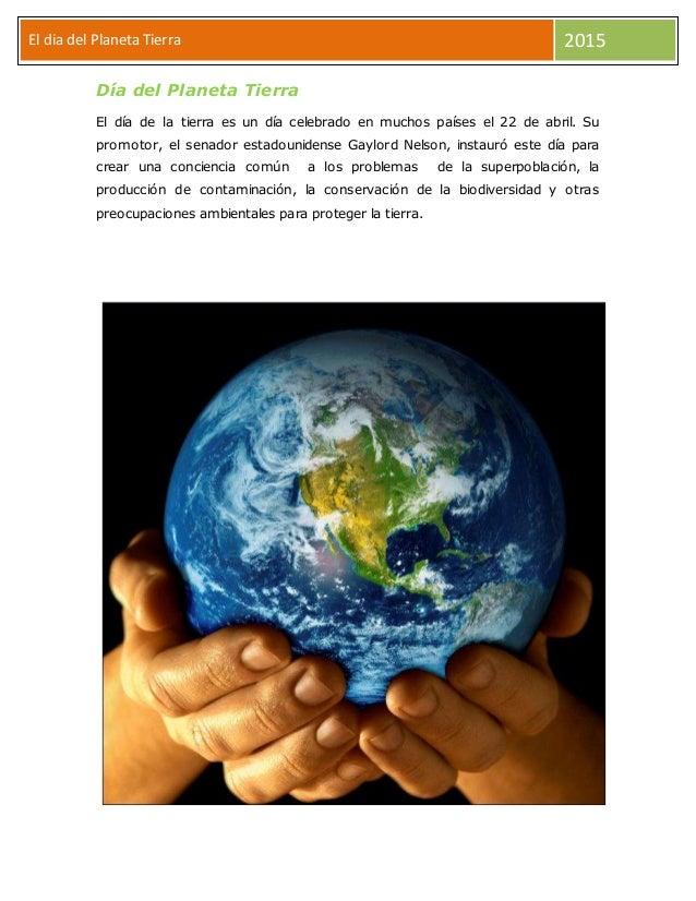 El dia del Planeta Tierra 2015 Día del Planeta Tierra El día de la tierra es un día celebrado en muchos países el 22 de ab...