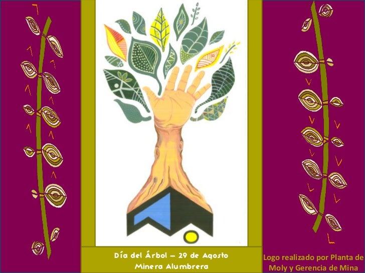 Día del Árbol – 29 de Agosto   Logo realizado por Planta de     Minera Alumbrera           Moly y Gerencia de Mina