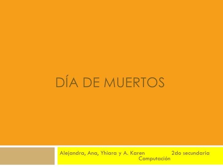DÍA DE MUERTOS Alejandra, Ana, Yhiara y A. Karen 2do secundaria    Computación
