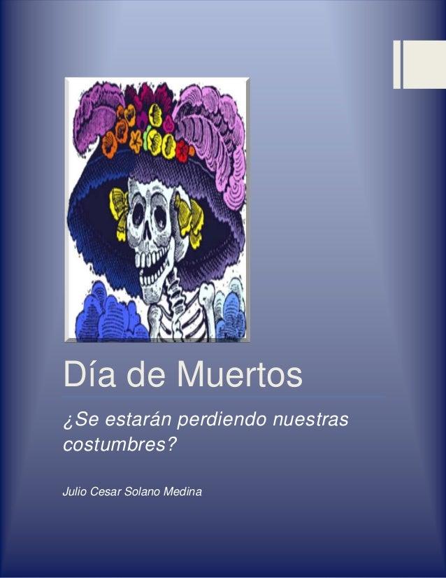Día de Muertos¿Se estarán perdiendo nuestrascostumbres?Julio Cesar Solano Medina