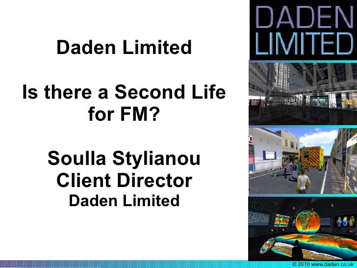 Daden Limited  Is there a Second Life         for FM?    Soulla Stylianou    Client Director      Daden Limited           ...