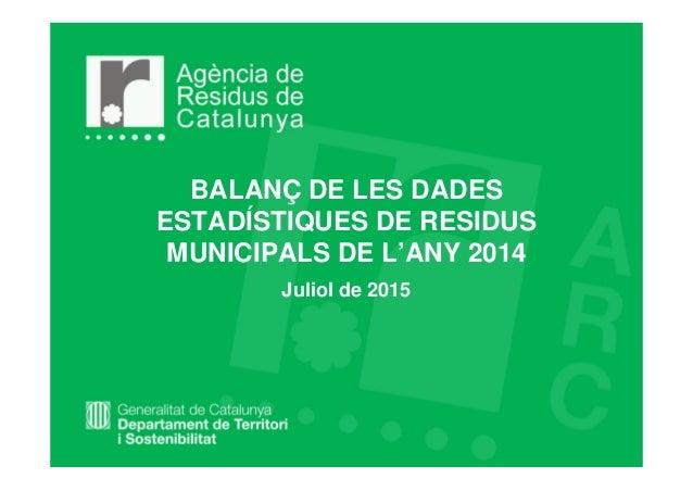 BALANÇ DE LES DADES ESTADÍSTIQUES DE RESIDUS MUNICIPALS DE L'ANY 2014 Juliol de 2015