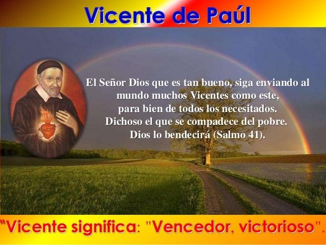 El Señor Dios que es tan bueno, siga enviando al mundo muchos Vicentes como este, para bien de todos los necesitados. Dich...