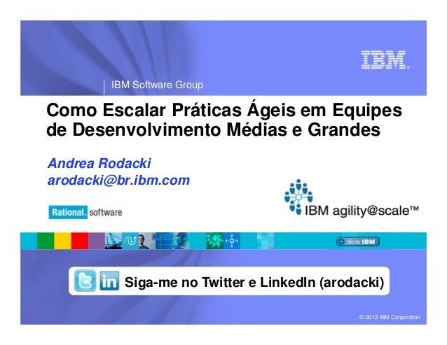 ®IBM Software Group© 2013 IBM CorporationComo Escalar Práticas Ágeis em Equipesde Desenvolvimento Médias e GrandesAndrea R...