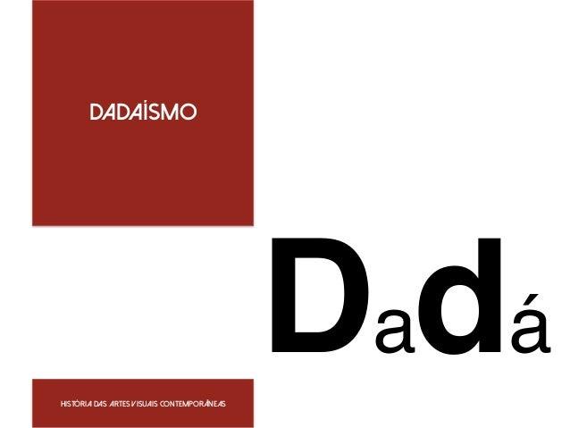 Dadaísmo  ! Dadá História das artes visuais Contemporâneas