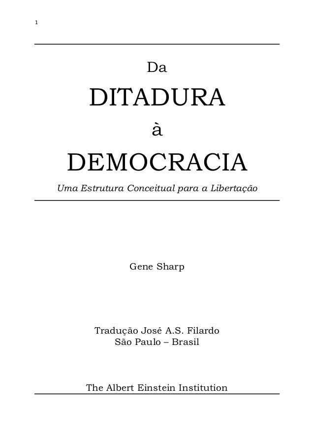 1 Da DITADURA à DEMOCRACIA Uma Estrutura Conceitual para a Libertação Gene Sharp Tradução José A.S. Filardo São Paulo – Br...