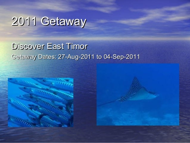 2011 Getaway2011 Getaway Discover East TimorDiscover East Timor Getaway Dates: 27-Aug-2011 to 04-Sep-2011Getaway Dates: 27...