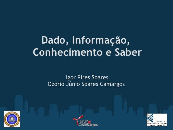 Dado, Informação, Conhecimento e Saber                           Igor Pires Soares   Ozório Júnio Soares Camargos