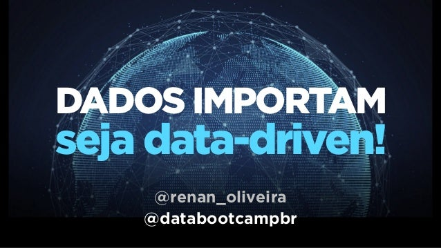 DADOS IMPORTAM seja data-driven! @databootcampbr @renan_oliveira