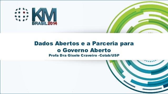 Dados Abertos e a Parceria para  o Governo Aberto  Profa Dra Gisele Craveiro -Colab/USP  KMBRASIL 2014 - 12º Congresso Bra...