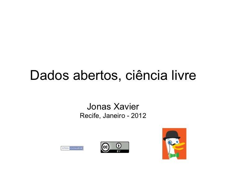 Dados abertos, ciência livre          Jonas Xavier        Recife, Janeiro - 2012