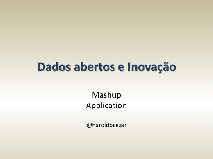 Dados abertos e Inovação         Mashup        Application        @haroldocezar