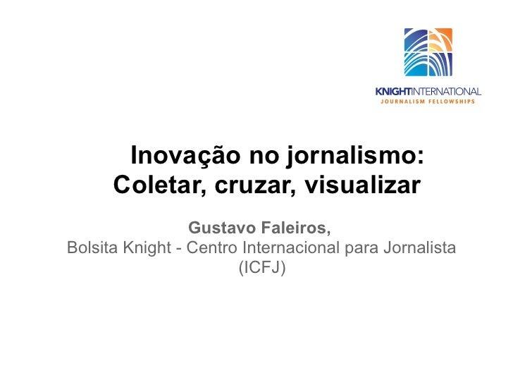 Inovação no jornalismo:      Coletar, cruzar, visualizar                 Gustavo Faleiros,Bolsita Knight - Centro Internac...