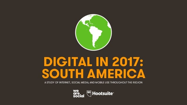 1 DIGITAL IN 2017: A STUDY OF INTERNET, SOCIAL MEDIA, AND MOBILE USE THROUGHOUT THE REGION SOUTH AMERICA
