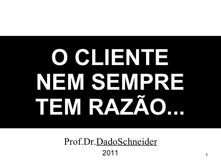 O CLIENTE NEM SEMPRE TEM RAZÃO... Prof.Dr. DadoSchneider 2011