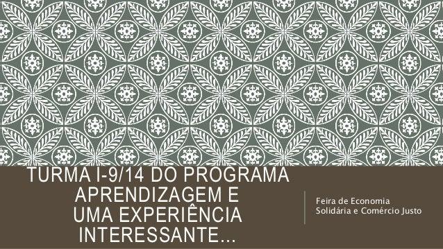 TURMA I-9/14 DO PROGRAMA APRENDIZAGEM E UMA EXPERIÊNCIA INTERESSANTE... Feira de Economia Solidária e Comércio Justo