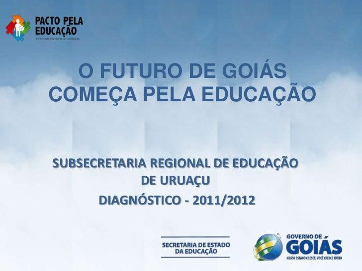 O FUTURO DE GOIÁSCOMEÇA PELA EDUCAÇÃOSUBSECRETARIA REGIONAL DE EDUCAÇÃO            DE URUAÇU      DIAGNÓSTICO - 2011/2012