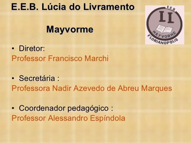 E.E.B. Lúcia do Livramento  Mayvorme   <ul><li>Diretor:  </li></ul><ul><li>Professor Francisco Marchi </li></ul><ul><li>Se...