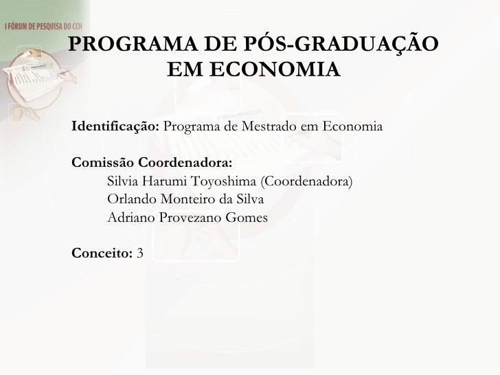 PROGRAMA DE PÓS-GRADUAÇÃO EM ECONOMIA Identificação:  Programa de Mestrado em Economia Comissão Coordenadora: Silvia Harum...