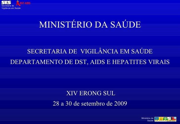 MINISTÉRIO DA SAÚDE SECRETARIA DE  VIGILÂNCIA EM SAÚDE DEPARTAMENTO DE DST, AIDS E HEPATITES VIRAIS  XIV ERONG SUL 28 a 30...