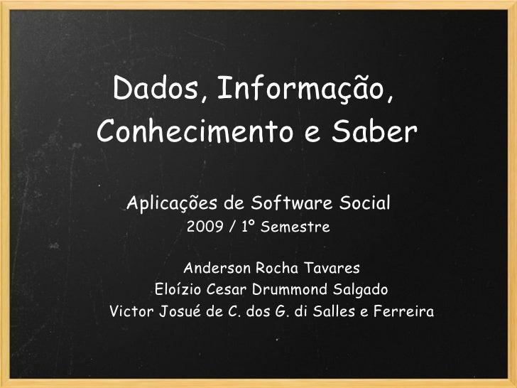 Dados, Informação, Conhecimento e Saber Aplicações de Software Social 2009 / 1º Semestre Anderson Rocha Tavares Eloízio Ce...