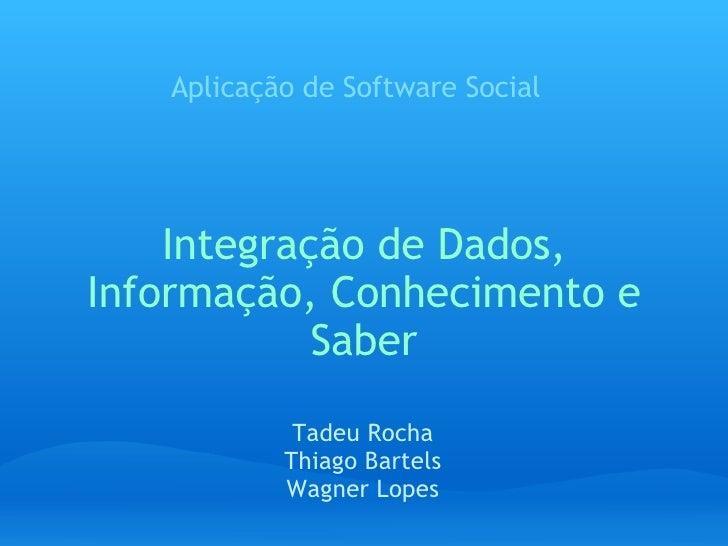 Integração de Dados, Informação, Conhecimento e Saber Aplicação de Software Social Tadeu Rocha Thiago Bartels Wagner Lopes