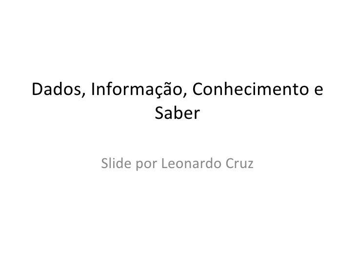 Dados, Informação, Conhecimento e Saber Slide por Leonardo Cruz