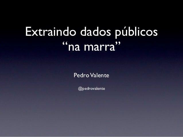 """Extraindo dados públicos       """"na marra""""        Pedro Valente         @pedrovalente"""