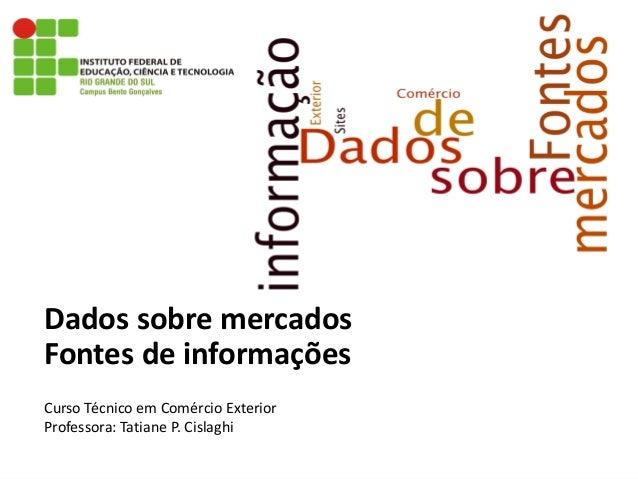 Dados sobre mercadosFontes de informaçõesCurso Técnico em Comércio ExteriorProfessora: Tatiane P. Cislaghi