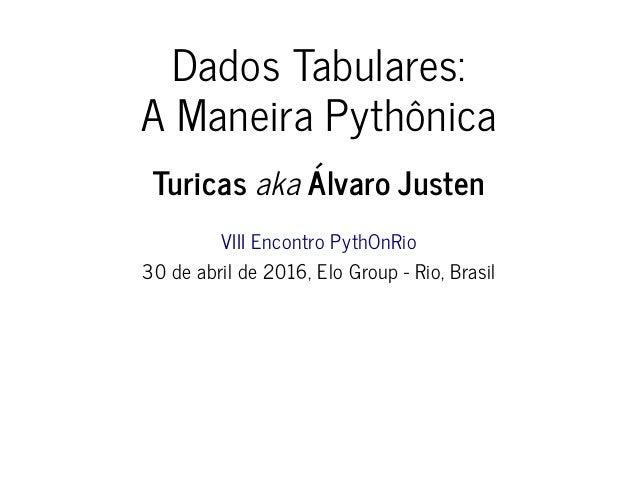 Dados Tabulares: A Maneira Pythônica Turicas aka Álvaro Justen VIII Encontro PythOnRio 30 de abril de 2016, Elo Group - Ri...
